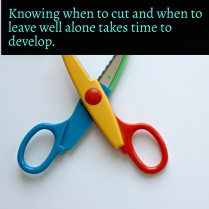 Knowing when to cut and when to leave alone takes time to develop
