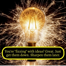 Fizzing with ideas - just get them down and then sharpen them up