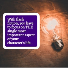 Flash Fiction focuses on THE important aspect of a character's life