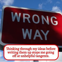 Thinking through my ideas before writing them up stops me going off at tangents and helps with the editing process too